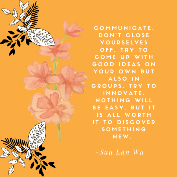 """Sau Lan Wu quote graphic that reads: """"Communicate. Don't close yourselves off. Try to come up with good ideas on your own but also in groups. Try to innovate. Nothing will be easy. But it is all worth it to discover something new."""""""