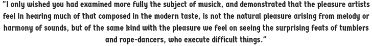 I only wished you had examined more fully the subject of musick, and demonstrated that the pleasure artists feel in hearing much of that composed in the modern taste, is not the natural pleasure arising from melody or harmony of sounds...